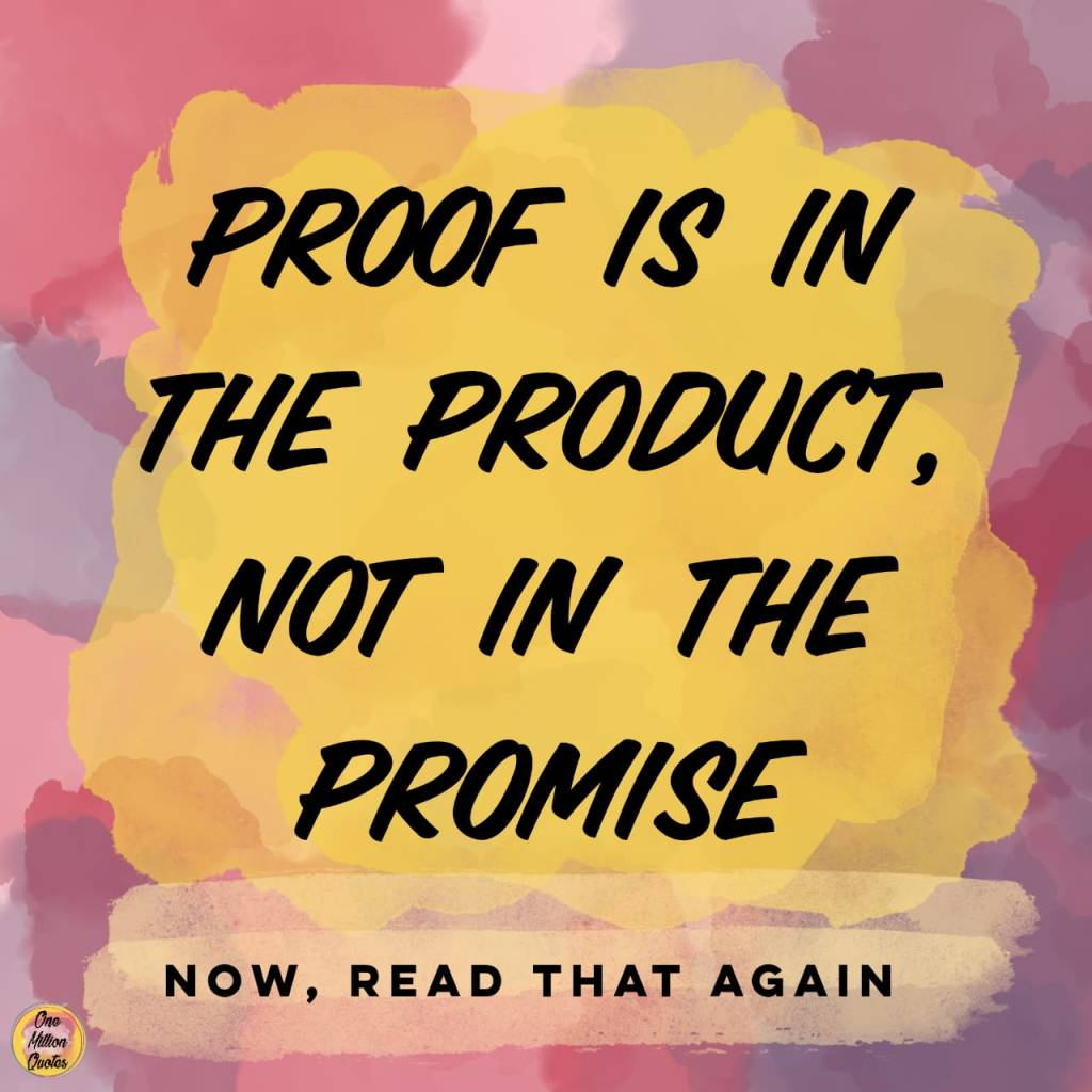 Quote: Proof is in the product not in the promise.