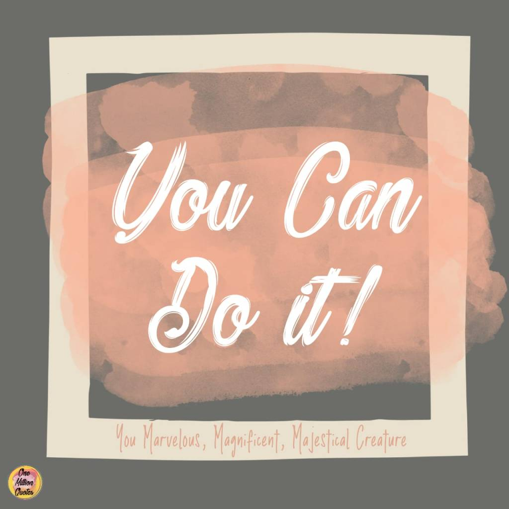 Quote: You can do it!