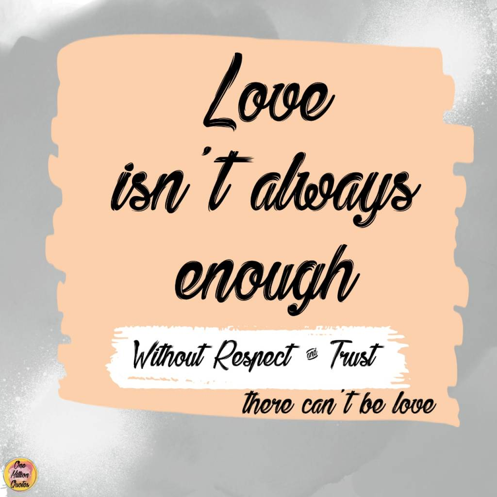 Quote: Love isn't always enough. Without respect and love there can't be love.
