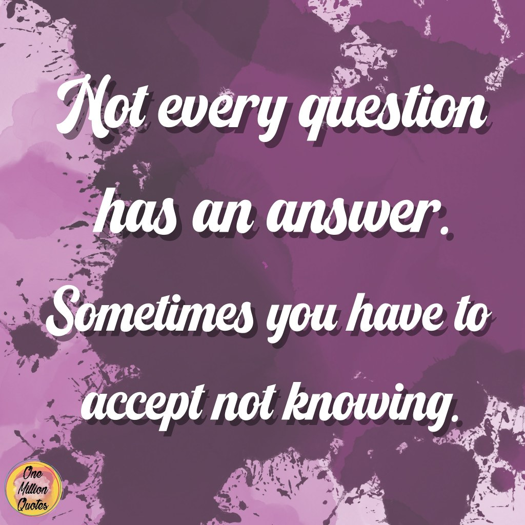 Quote: Not every question has an answer. sometimes you have to accept not knowing.