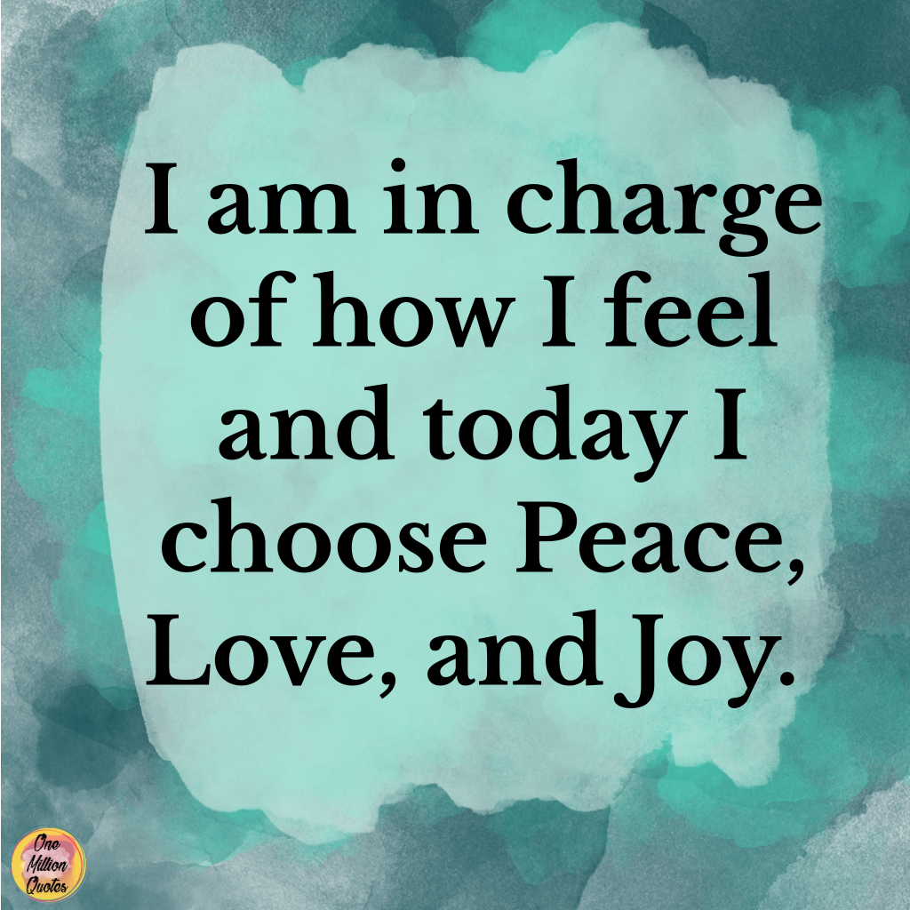Quote: I am in charge of how I feel and today, I choose Peace, Love, and Joy